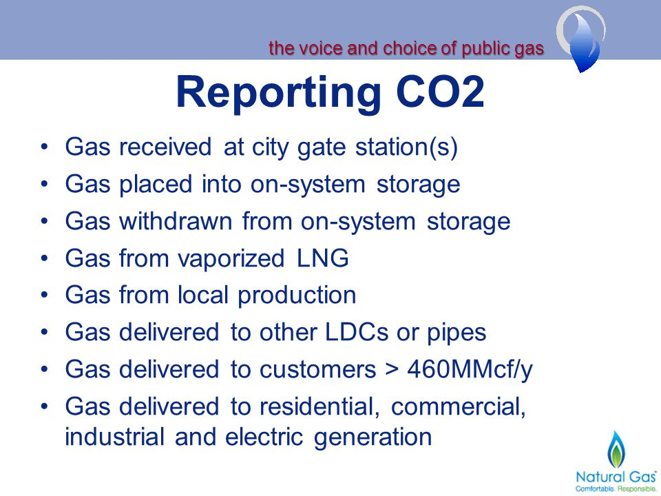 the voice and choice of public gas Reporting CO2 Gas received at city gate station(s) Gas placed into on-system storage Gas withdrawn from on-system storage Gas from vaporized LNG Gas from local production Gas delivered to other LDCs or pipes Gas delivered to customers > 460MMcf/y Gas delivered to residential, commercial, industrial and electric generation
