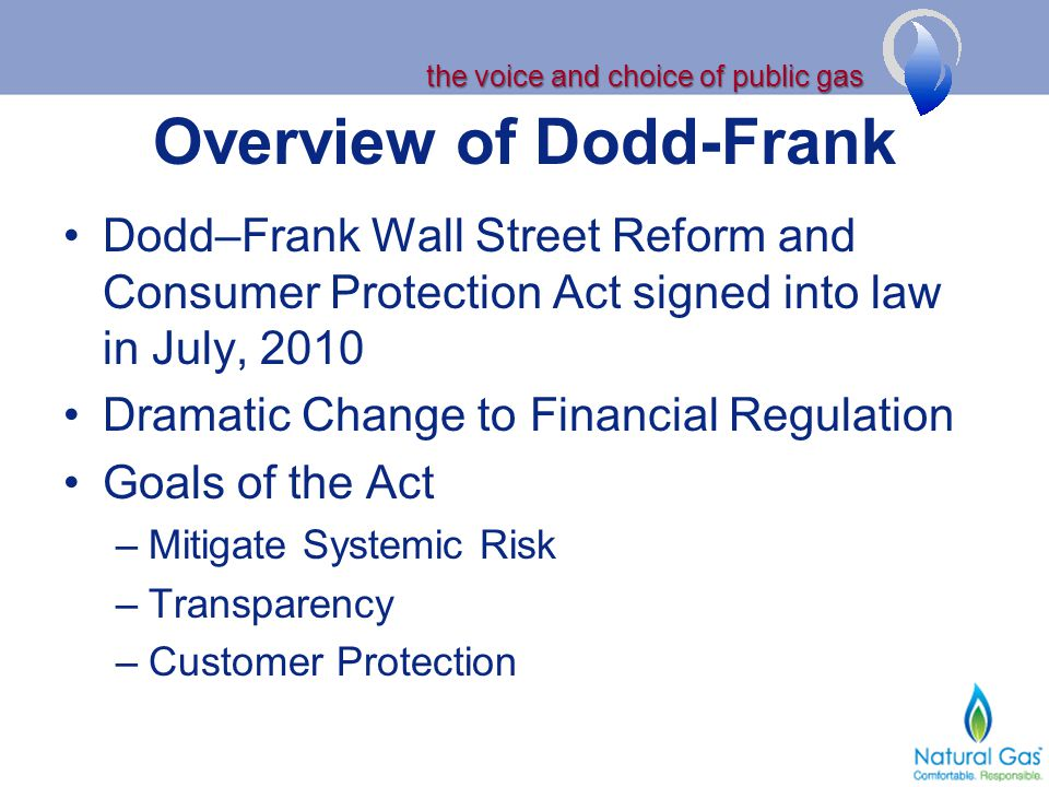 the voice and choice of public gas Overview of Dodd-Frank Dodd–Frank Wall Street Reform and Consumer Protection Act signed into law in July, 2010 Dramatic Change to Financial Regulation Goals of the Act –Mitigate Systemic Risk –Transparency –Customer Protection