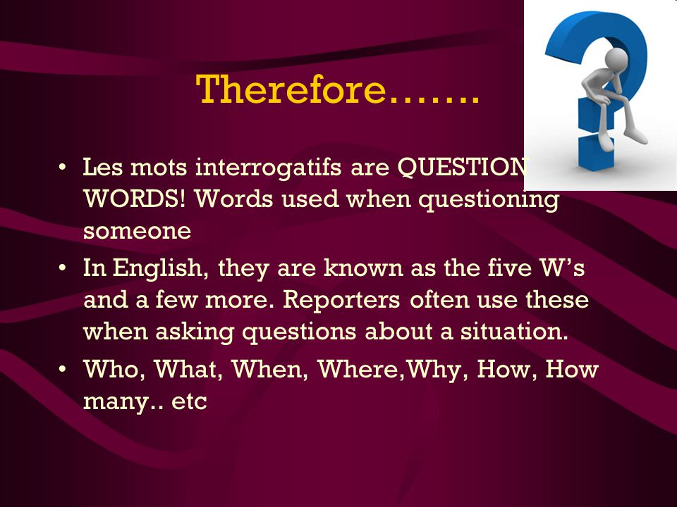Therefore……. Les mots interrogatifs are QUESTION WORDS! Words used when questioning someone In English, they are known as the five Ws and a few more.