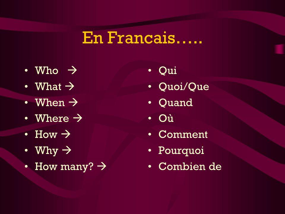 En Francais….. Who What When Where How Why How many? Qui Quoi/Que Quand Où Comment Pourquoi Combien de