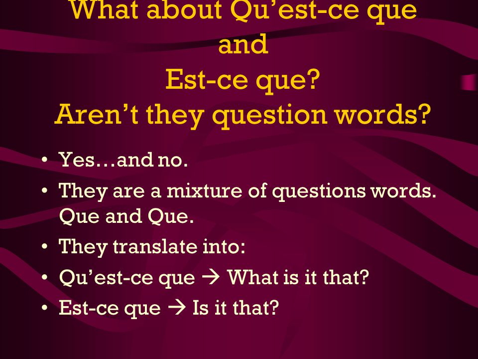What about Quest-ce que and Est-ce que? Arent they question words? Yes…and no. They are a mixture of questions words. Que and Que. They translate into