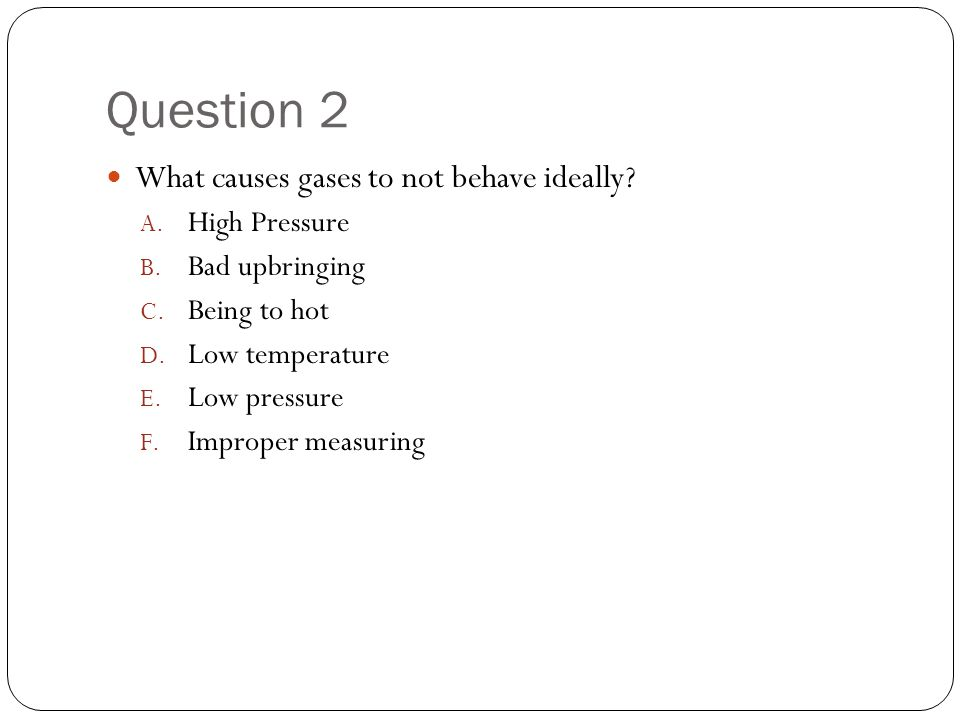 Question 2 What causes gases to not behave ideally.