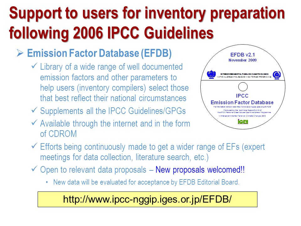 Support to users for inventory preparation following 2006 IPCC Guidelines New software for 2006 Guidelines (under development) Aimed at users with limited resources As a training tool Display all the calculations – it is not a black box Facilitate preparation of national GHG inventories according to 2006GLs for complete inventories; or for separate categories or groups of categories Facilitate QC, Key Category Analysis, etc Harmonise reporting of greenhouse gas inventories Archive data (which may consist of estimates for a number of years) A demonstration version is now available at: http://www.ipcc-nggip.iges.or.jp/support/support.html