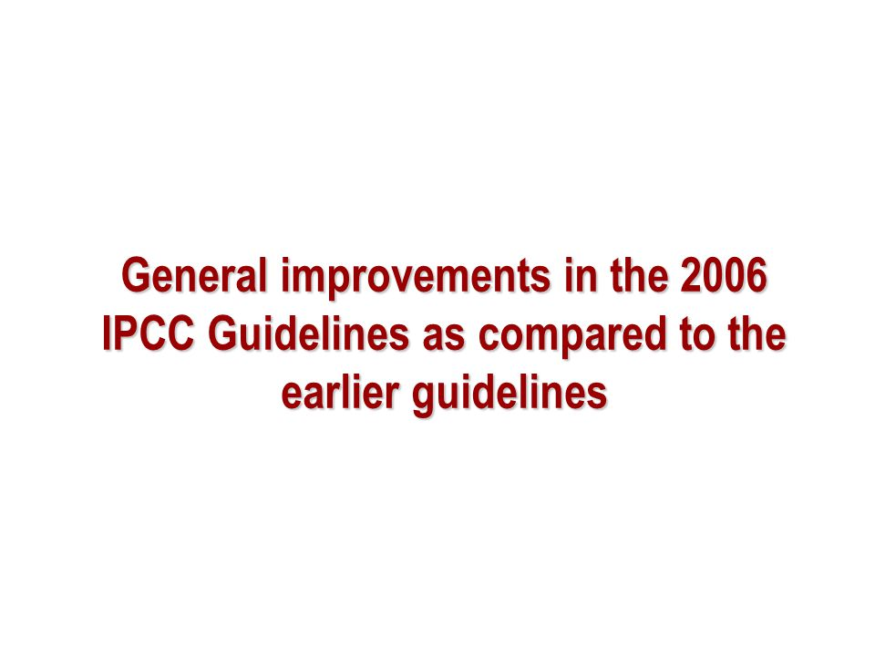 Evolution Guidelines have evolved from 1996 to 2006 Development of Good Practice Guidance (GPG) was a major step forward Complete, consistent, comparable, transparent, and accurate inventories taking account of available resources Major change was from 1996 LUCF to GPG LULUCF Currently, non-Annex I Parties Should use 1996GLs Encouraged to use GPGs