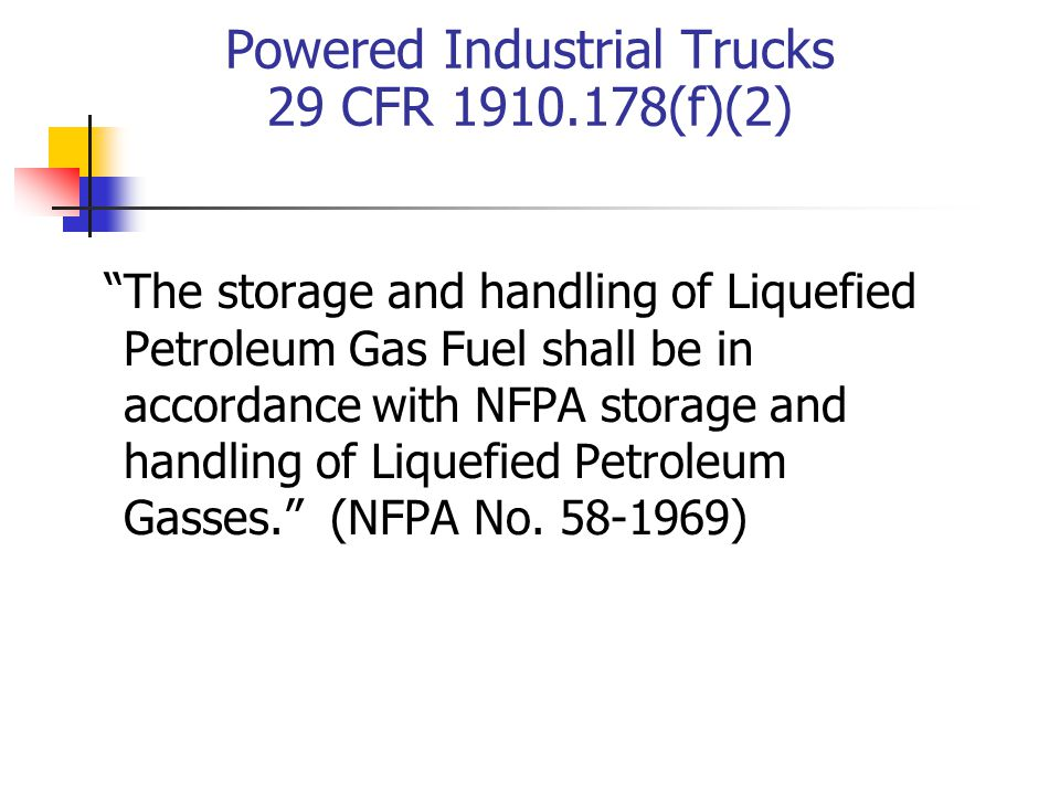 Powered Industrial Trucks 29 CFR 1910.178(f)(2) The storage and handling of Liquefied Petroleum Gas Fuel shall be in accordance with NFPA storage and handling of Liquefied Petroleum Gasses.