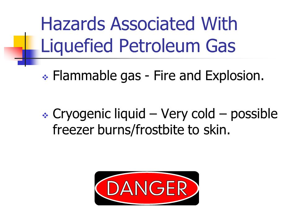Hazards Associated With Liquefied Petroleum Gas Flammable gas - Fire and Explosion.