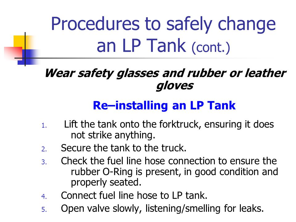 Procedures to safely change an LP Tank Wear safety glasses and rubber or leather gloves Removing an LP tank 1.) Close the valve on the tank. 2.) Loose