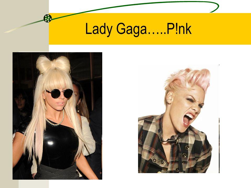 Lady Gaga…..P!nk