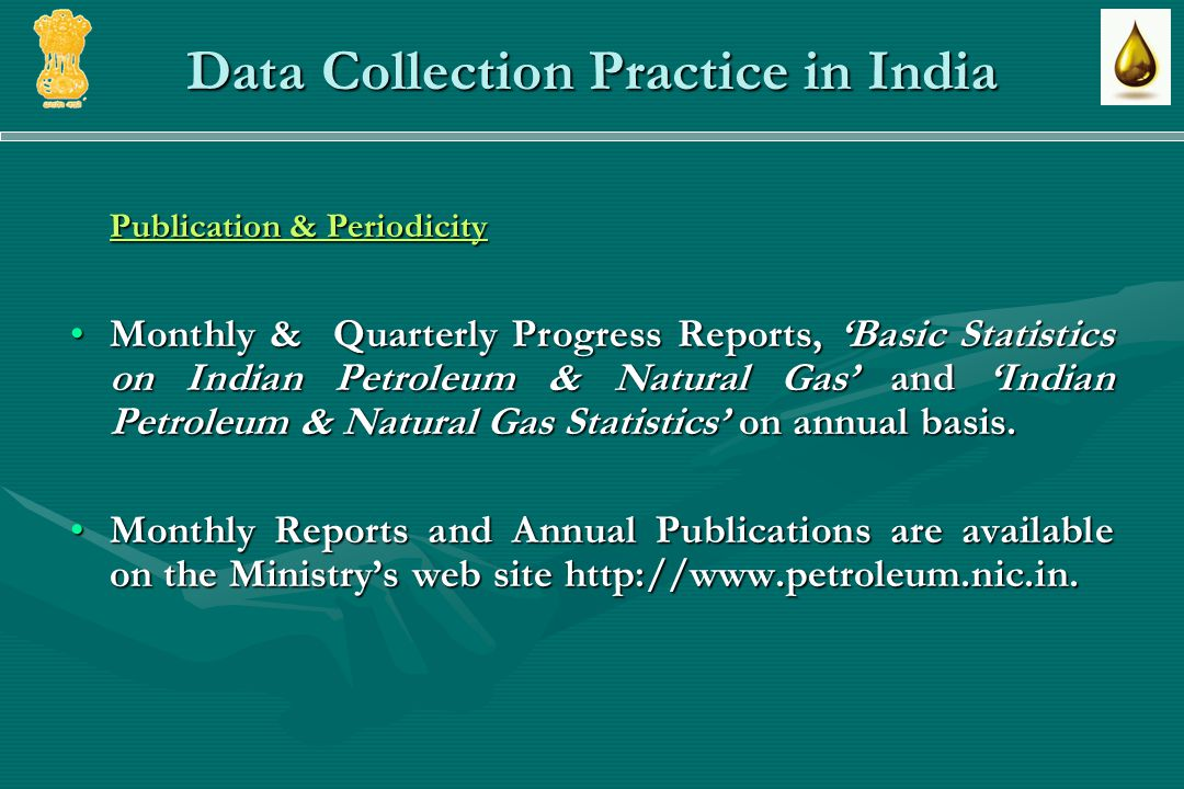Data Collection Practice in India Publication & Periodicity Monthly & Quarterly Progress Reports, Basic Statistics on Indian Petroleum & Natural Gas and Indian Petroleum & Natural Gas Statistics on annual basis.Monthly & Quarterly Progress Reports, Basic Statistics on Indian Petroleum & Natural Gas and Indian Petroleum & Natural Gas Statistics on annual basis.