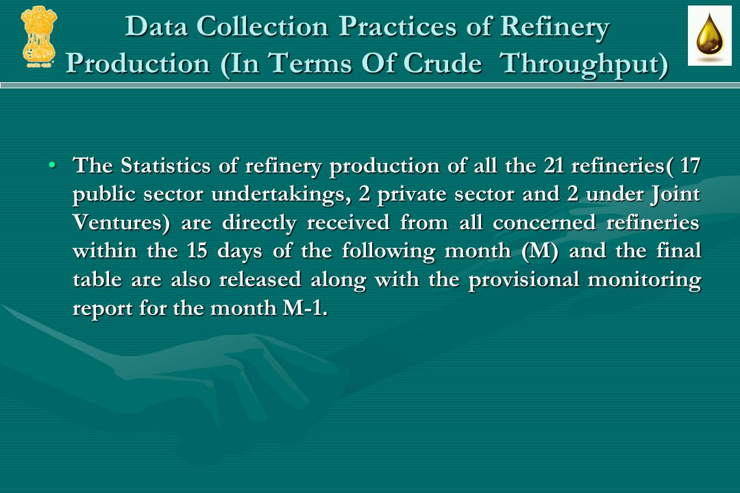 Data Collection Practices of Refinery Production (In Terms Of Crude Throughput) The Statistics of refinery production of all the 21 refineries( 17 public sector undertakings, 2 private sector and 2 under Joint Ventures) are directly received from all concerned refineries within the 15 days of the following month (M) and the final table are also released along with the provisional monitoring report for the month M-1.The Statistics of refinery production of all the 21 refineries( 17 public sector undertakings, 2 private sector and 2 under Joint Ventures) are directly received from all concerned refineries within the 15 days of the following month (M) and the final table are also released along with the provisional monitoring report for the month M-1.