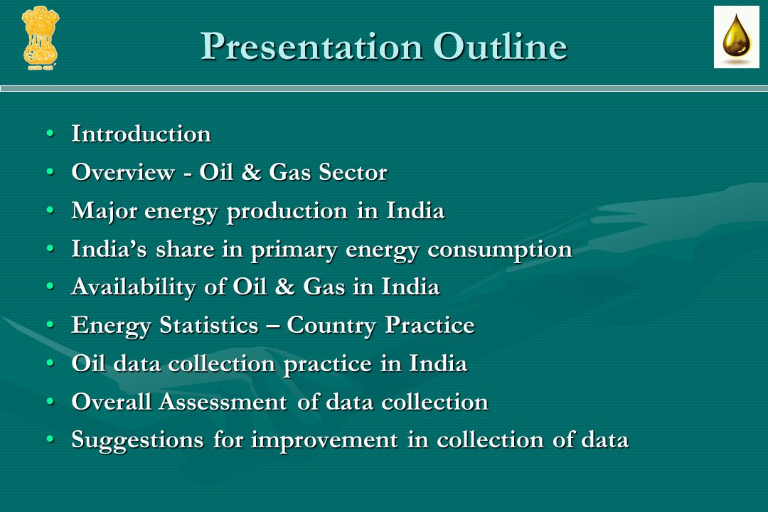 Presentation Outline IntroductionIntroduction Overview - Oil & Gas SectorOverview - Oil & Gas Sector Major energy production in IndiaMajor energy production in India Indias share in primary energy consumptionIndias share in primary energy consumption Availability of Oil & Gas in IndiaAvailability of Oil & Gas in India Energy Statistics – Country PracticeEnergy Statistics – Country Practice Oil data collection practice in IndiaOil data collection practice in India Overall Assessment of data collectionOverall Assessment of data collection Suggestions for improvement in collection of dataSuggestions for improvement in collection of data