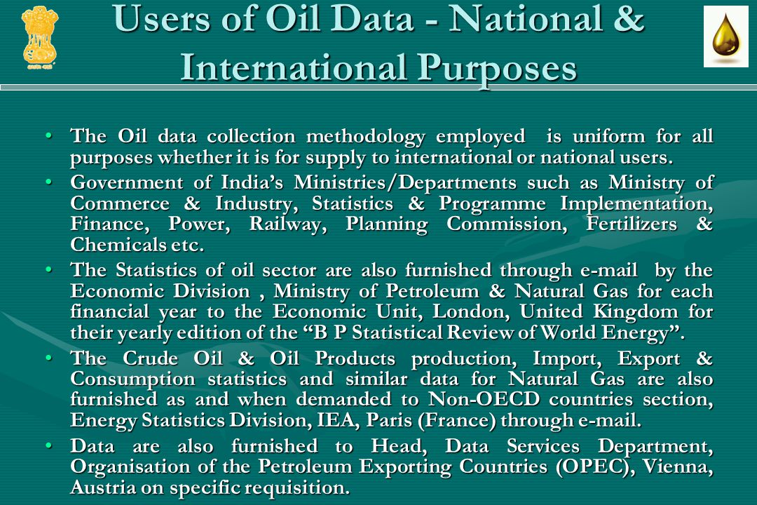 Users of Oil Data - National & International Purposes The Oil data collection methodology employed is uniform for all purposes whether it is for supply to international or national users.The Oil data collection methodology employed is uniform for all purposes whether it is for supply to international or national users.