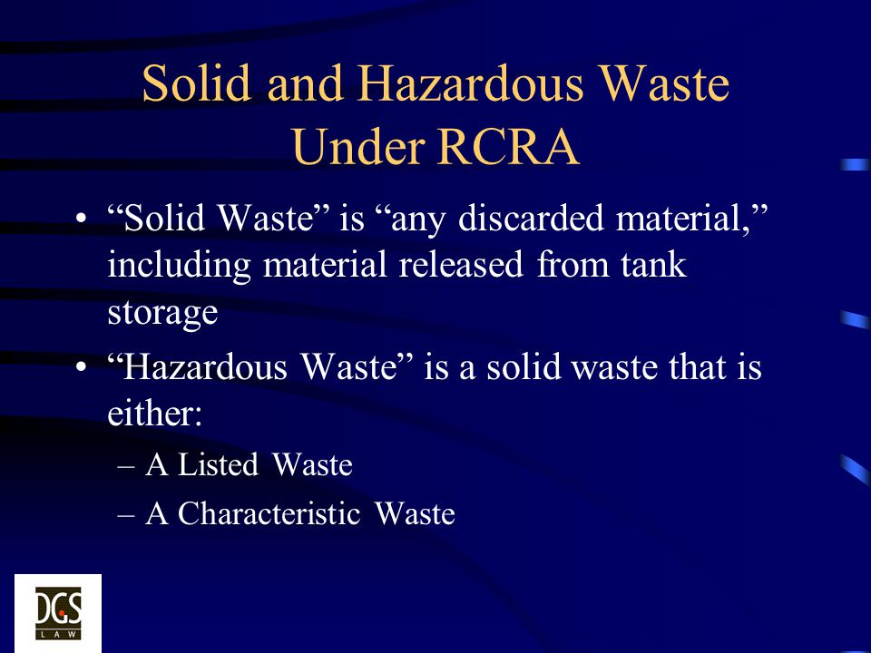 Solid and Hazardous Waste Under RCRA Solid Waste is any discarded material, including material released from tank storage Hazardous Waste is a solid w