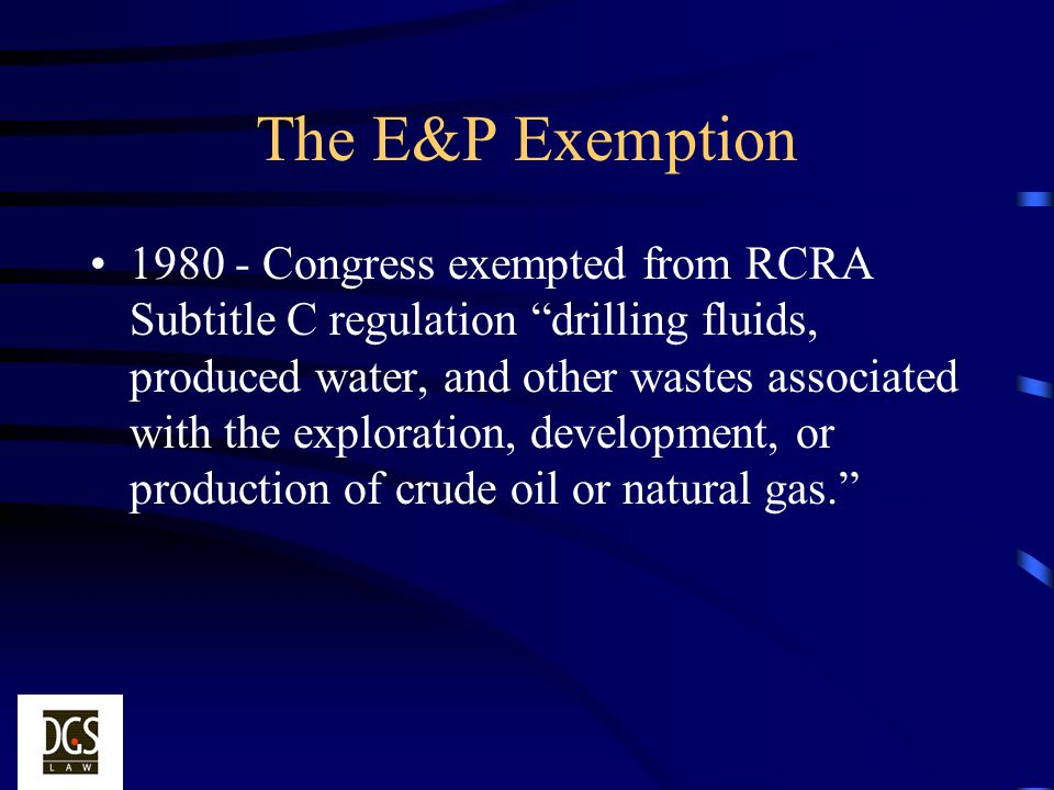 The E&P Exemption 1980 - Congress exempted from RCRA Subtitle C regulation drilling fluids, produced water, and other wastes associated with the explo
