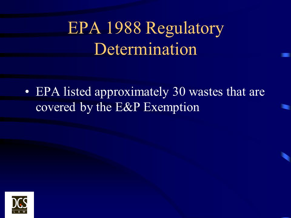 EPA 1988 Regulatory Determination EPA listed approximately 30 wastes that are covered by the E&P Exemption