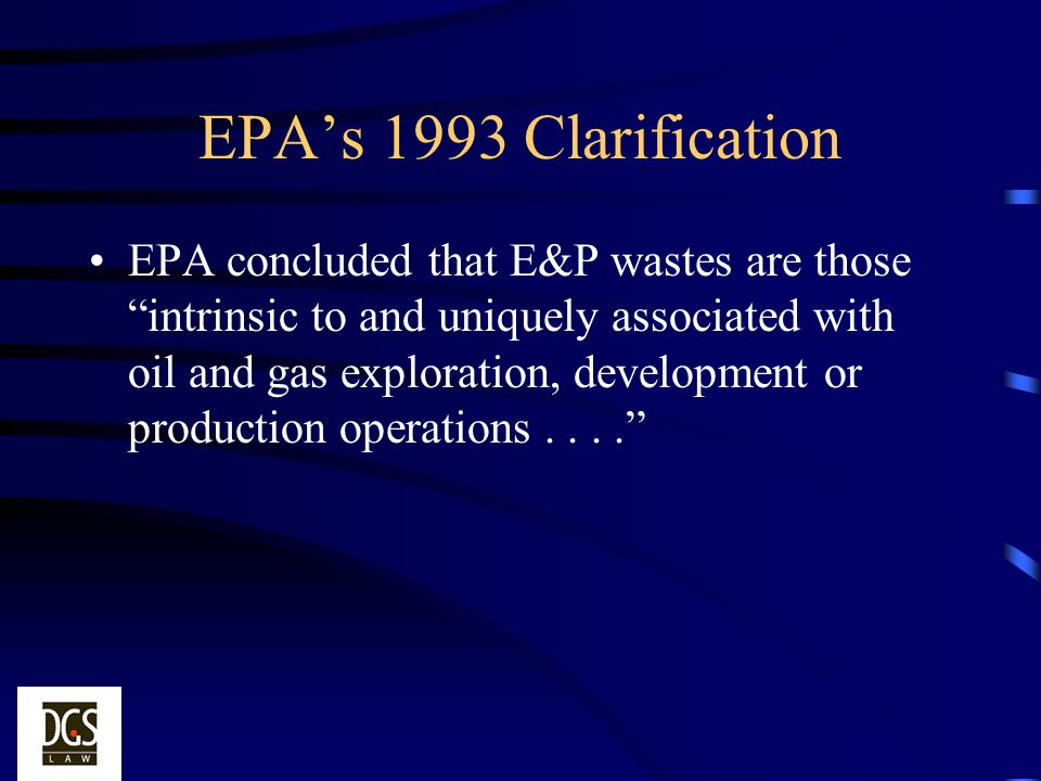 EPAs 1993 Clarification EPA concluded that E&P wastes are those intrinsic to and uniquely associated with oil and gas exploration, development or prod