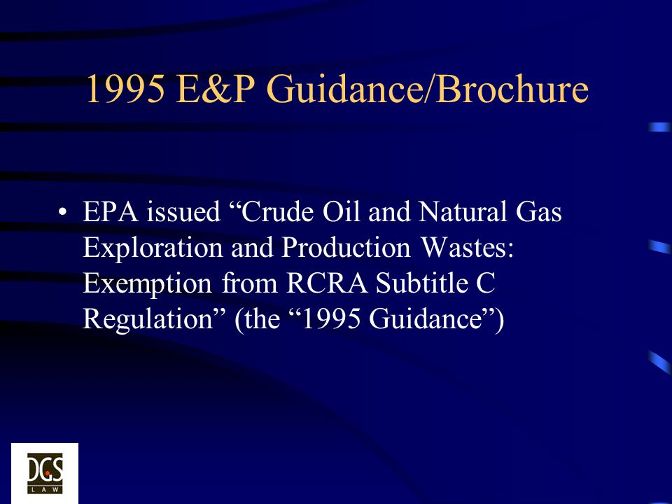 1995 E&P Guidance/Brochure EPA issued Crude Oil and Natural Gas Exploration and Production Wastes: Exemption from RCRA Subtitle C Regulation (the 1995