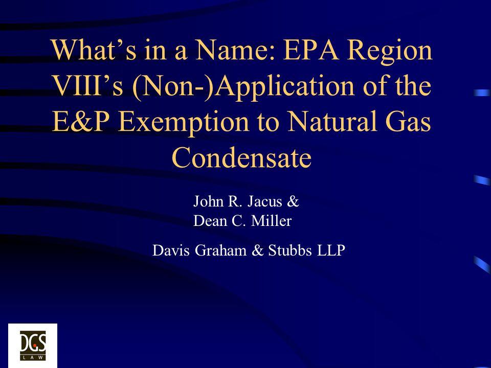 Whats in a Name: EPA Region VIIIs (Non-)Application of the E&P Exemption to Natural Gas Condensate John R. Jacus & Dean C. Miller Davis Graham & Stubb