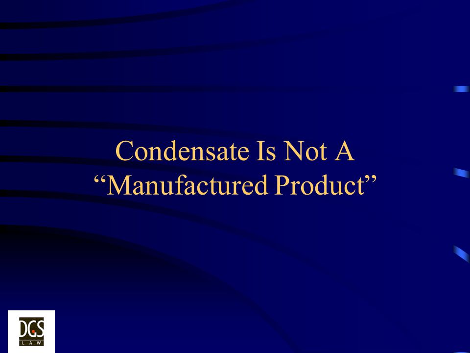 Condensate Is Not A Manufactured Product