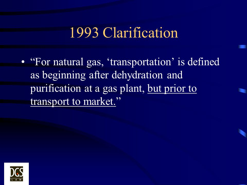 1993 Clarification For natural gas, transportation is defined as beginning after dehydration and purification at a gas plant, but prior to transport t