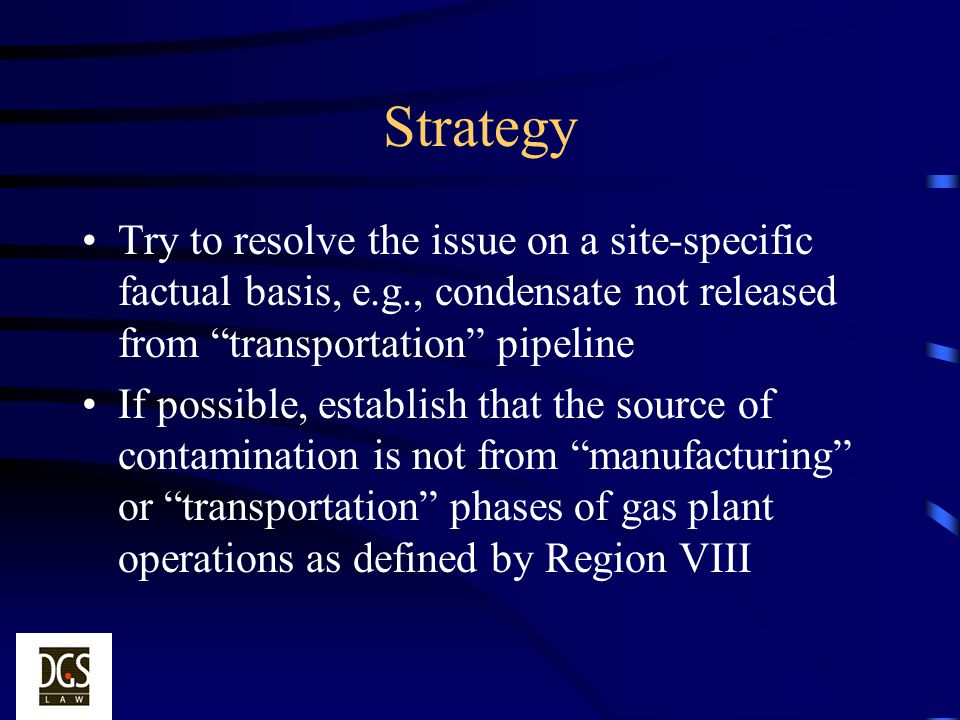 Strategy Try to resolve the issue on a site-specific factual basis, e.g., condensate not released from transportation pipeline If possible, establish