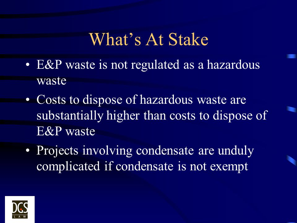 Whats At Stake E&P waste is not regulated as a hazardous waste Costs to dispose of hazardous waste are substantially higher than costs to dispose of E