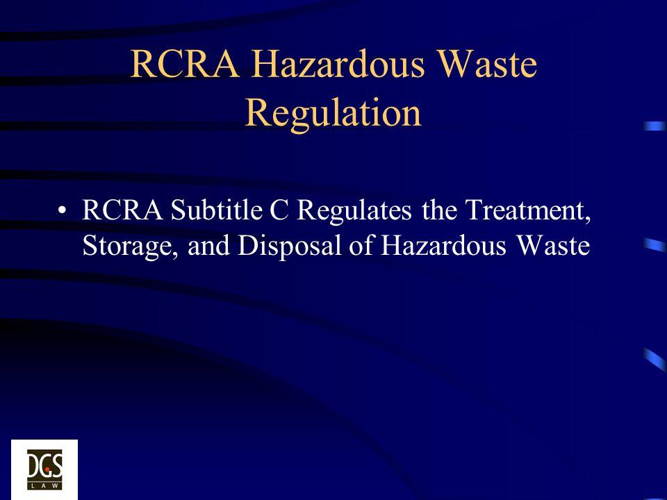 RCRA Hazardous Waste Regulation RCRA Subtitle C Regulates the Treatment, Storage, and Disposal of Hazardous Waste