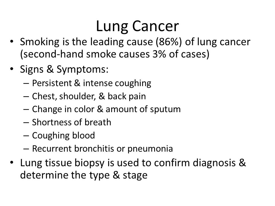 Lung Cancer Smoking is the leading cause (86%) of lung cancer (second-hand smoke causes 3% of cases) Signs & Symptoms: – Persistent & intense coughing