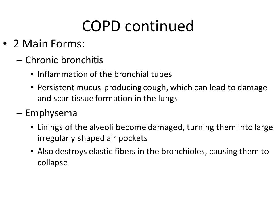 COPD continued 2 Main Forms: – Chronic bronchitis Inflammation of the bronchial tubes Persistent mucus-producing cough, which can lead to damage and s