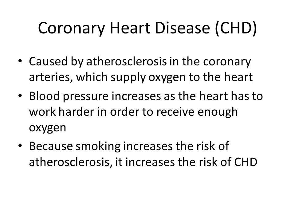 Coronary Heart Disease (CHD) Caused by atherosclerosis in the coronary arteries, which supply oxygen to the heart Blood pressure increases as the hear