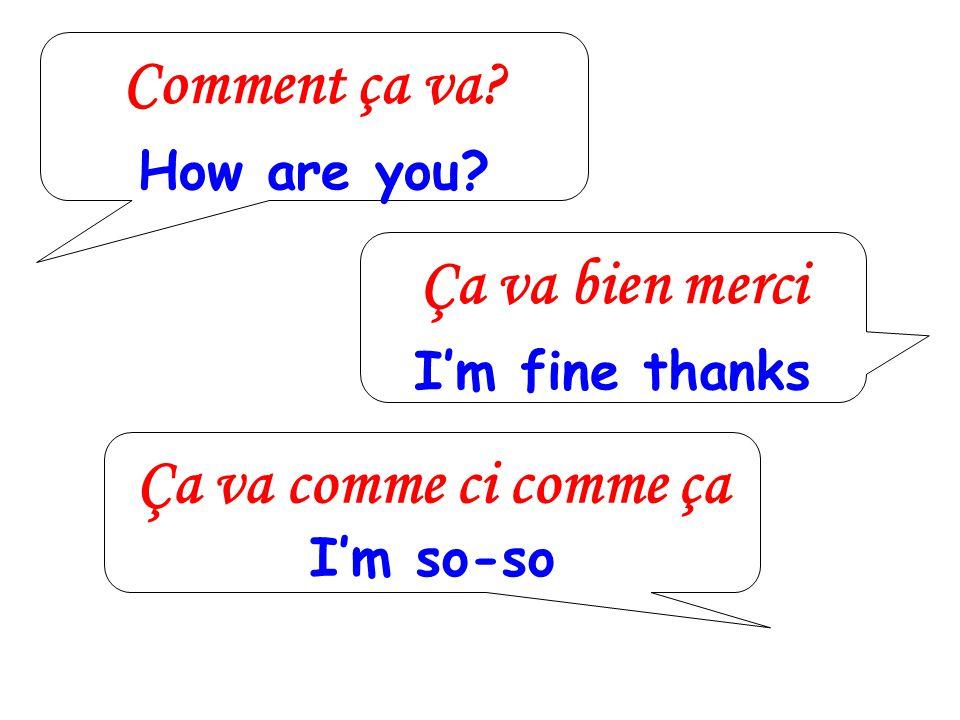 Comment ça va? How are you? Ça va bien merci Im fine thanks Ça va comme ci comme ça Im so-so