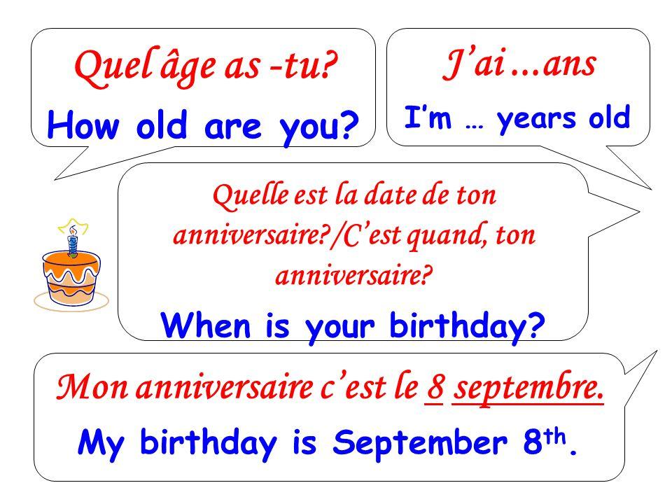 Quel âge as -tu? How old are you? Jai...ans Im … years old Quelle est la date de ton anniversaire?/Cest quand, ton anniversaire? When is your birthday
