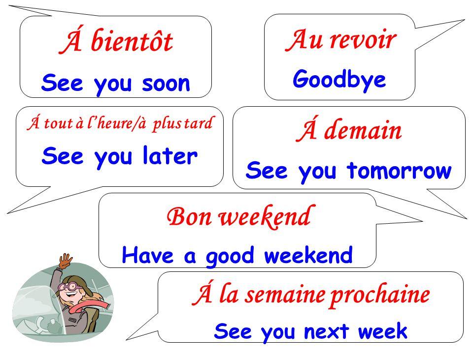 Á bientôt See you soon Au revoir Goodbye Á tout à lheure/à plus tard See you later Á demain See you tomorrow Bon weekend Have a good weekend Á la sema