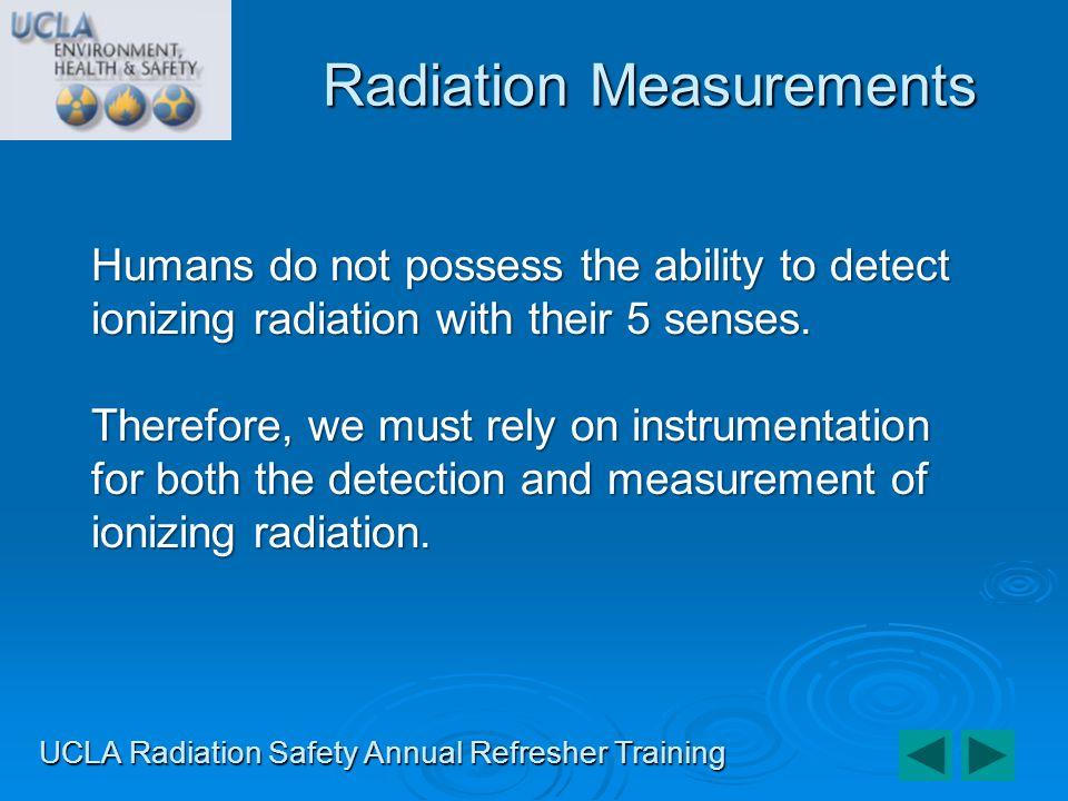 UCLA Radiation Safety Annual Refresher Training Humans do not possess the ability to detect ionizing radiation with their 5 senses. Therefore, we must