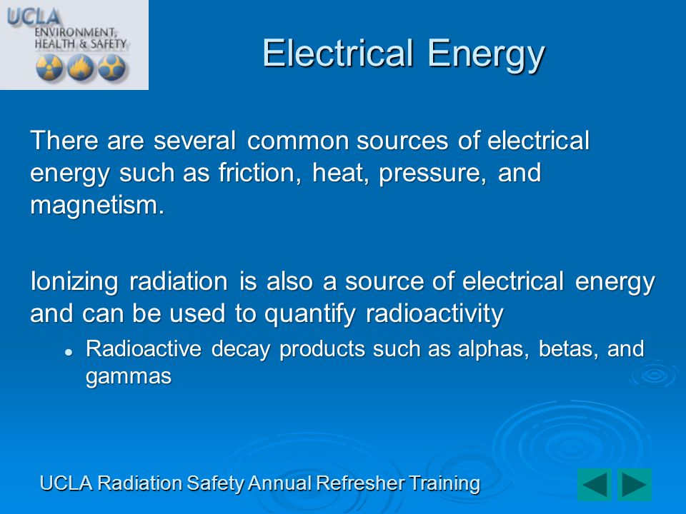 There are 3 elements to a radiation detection system: Measurement/Detection Measurement/Detection Dependent on radiation type & intensity Dependent on radiation type & intensity Detector function Detector function Interaction between detector material and incident radiation to produce an observable effect Interaction between detector material and incident radiation to produce an observable effect Readout circuitry Readout circuitry Analyzes the produced effect Analyzes the produced effect Radiation Detection Systems UCLA Radiation Safety Annual Refresher Training