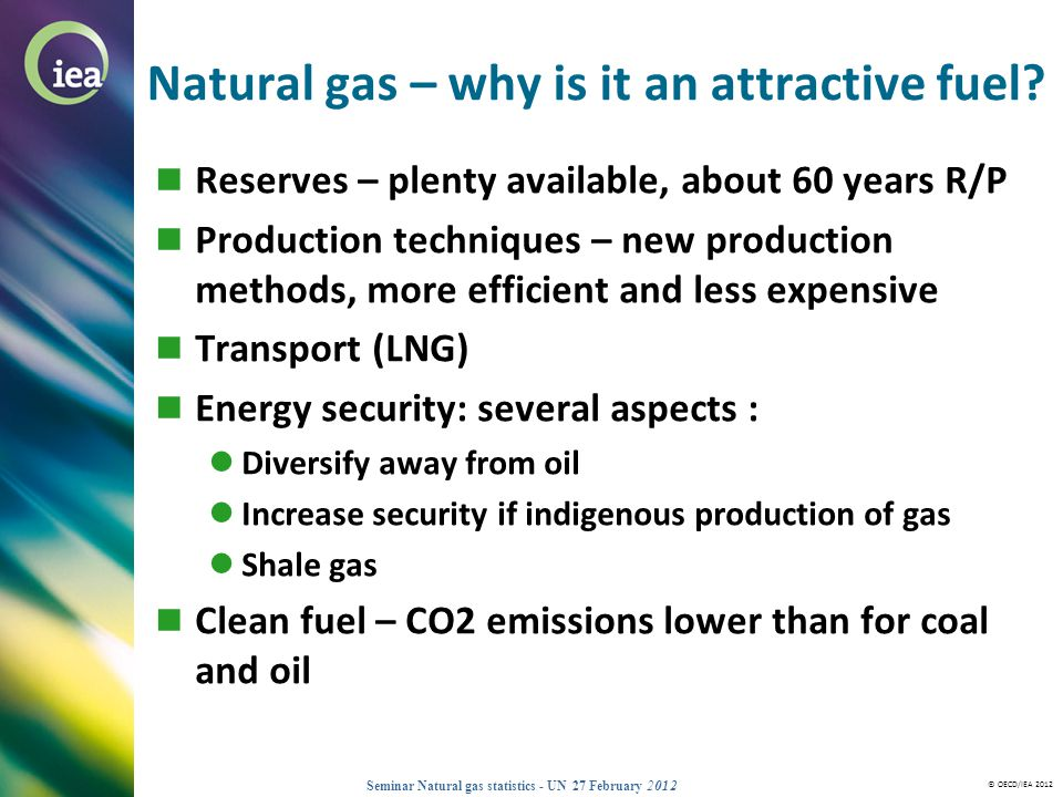 © OECD/IEA 2012 Seminar Natural gas statistics - UN 27 February 2012 Natural gas – why is it an attractive fuel? Reserves – plenty available, about 60