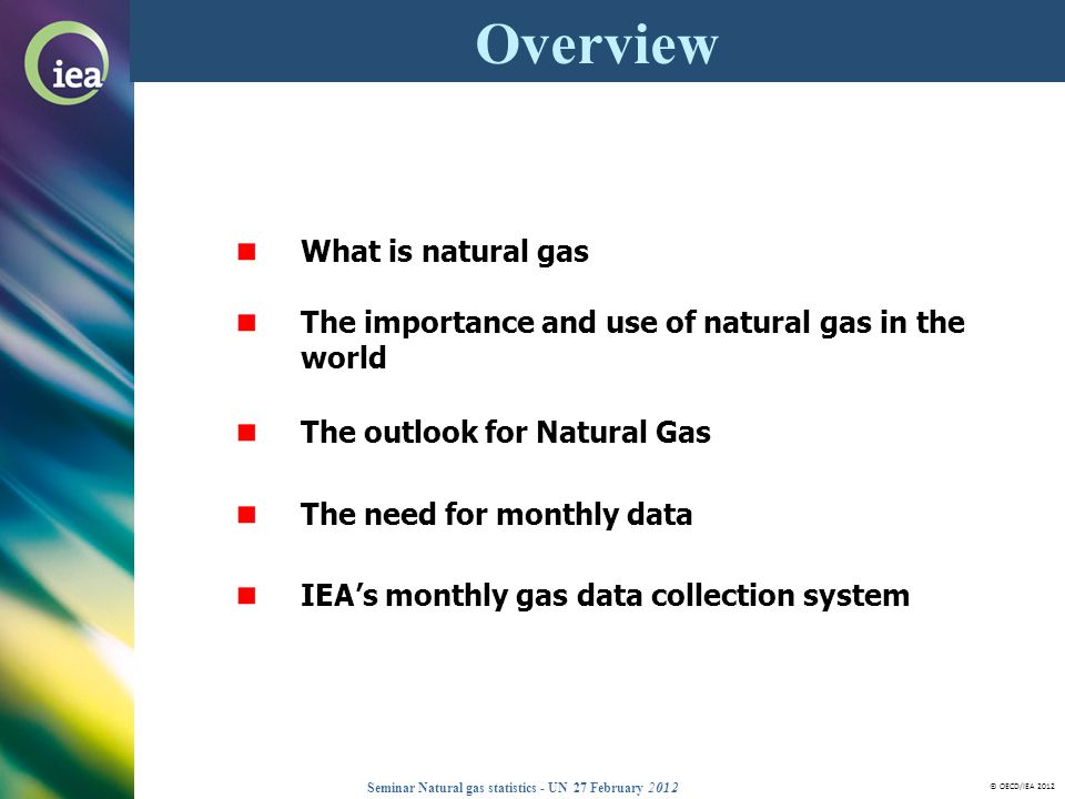 © OECD/IEA 2012 Seminar Natural gas statistics - UN 27 February 2012 What is natural gas The importance and use of natural gas in the world The outlook for Natural Gas The need for monthly data IEAs monthly gas data collection system Overview