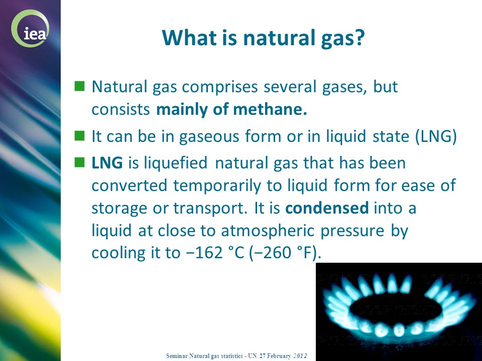 © OECD/IEA 2012 Seminar Natural gas statistics - UN 27 February 2012 Natural gas - supply and consumption Marketed Production Imports Exports Stock Build Inland Consumption Transport Transformation Industry Residential Commercial Agriculture Stock Draw Distribution Losses Energy LNG Pipe line LNG Pipe line What data are collected on an annual basis?