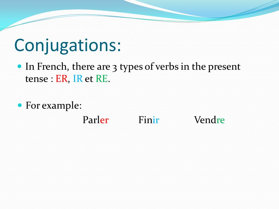 Conjugations: In French, there are 3 types of verbs in the present tense : ER, IR et RE.