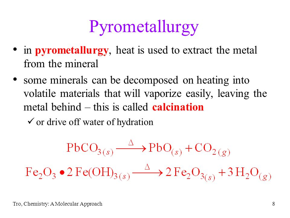 Tro, Chemistry: A Molecular Approach8 Pyrometallurgy in pyrometallurgy, heat is used to extract the metal from the mineral some minerals can be decomp