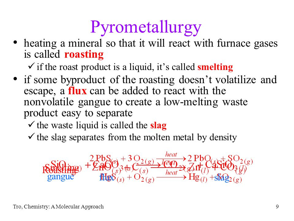 Tro, Chemistry: A Molecular Approach9 Pyrometallurgy heating a mineral so that it will react with furnace gases is called roasting if the roast produc