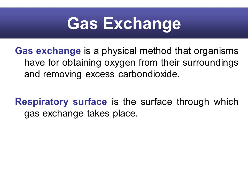 Gas Exchange Gas exchange is a physical method that organisms have for obtaining oxygen from their surroundings and removing excess carbondioxide. Res