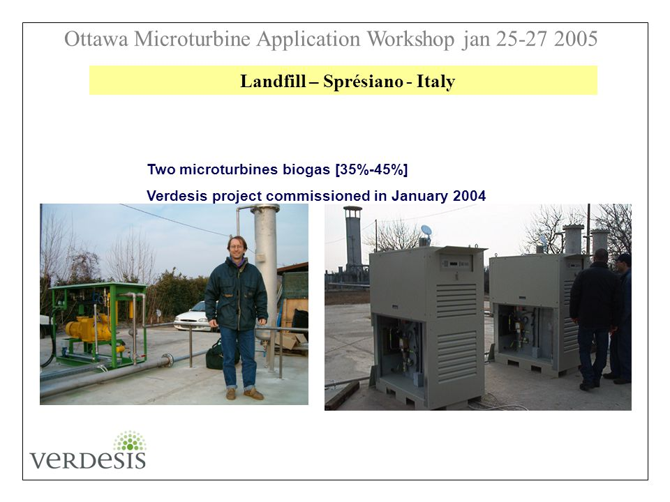 Ottawa Microturbine Application Workshop jan 25-27 2005 Two microturbines biogas [35%-45%] Verdesis project commissioned in January 2004 Landfill – Sprésiano - Italy