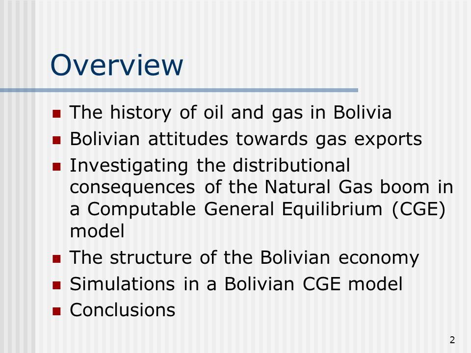 2 Overview The history of oil and gas in Bolivia Bolivian attitudes towards gas exports Investigating the distributional consequences of the Natural Gas boom in a Computable General Equilibrium (CGE) model The structure of the Bolivian economy Simulations in a Bolivian CGE model Conclusions