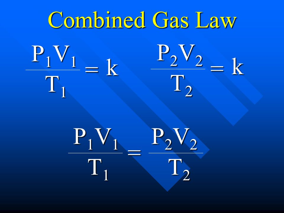 Combined Gas Law P1V1P1V1P1V1P1V1 T1T1T1T1 = P2V2P2V2P2V2P2V2 T2T2T2T2 P1V1P1V1P1V1P1V1 T1T1T1T1 = k P2V2P2V2P2V2P2V2 T2T2T2T2 = k