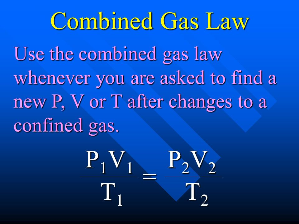 P1V1P1V1P1V1P1V1 T1T1T1T1 = P2V2P2V2P2V2P2V2 T2T2T2T2 Use the combined gas law whenever you are asked to find a new P, V or T after changes to a confi
