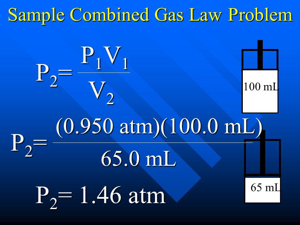 Sample Combined Gas Law Problem 100 mL 65 mL P1V1P1V1P1V1P1V1= V2V2V2V2 P2P2P2P2 (0.950 atm)(100.0 mL) = 65.0 mL P2P2P2P2 = P2P2P2P2 1.46 atm
