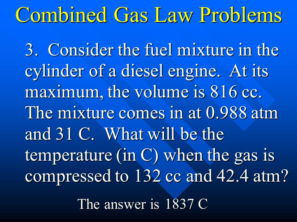 Combined Gas Law Problems 3. Consider the fuel mixture in the cylinder of a diesel engine. At its maximum, the volume is 816 cc. The mixture comes in