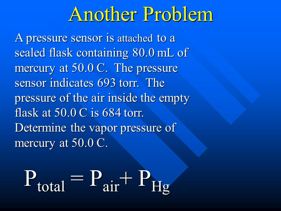 Another Problem A pressure sensor is attached to a sealed flask containing 80.0 mL of mercury at 50.0 C. The pressure sensor indicates 693 torr. The p