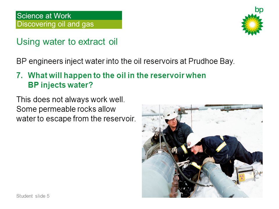 Using water to extract oil BP engineers inject water into the oil reservoirs at Prudhoe Bay.
